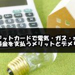 クレジットカードで電気ガス水道の公共料金を支払うメリットとデメリット