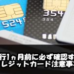 クレジットカード派海外旅行1ヵ月前までに必ず確認しておくべきこと