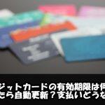 クレジットカードの有効期限は何年?切れたら自動更新?支払いどうなる?