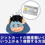 クレジットカードの限度額はいくら?いつ上がる?増額する方法