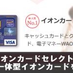 イオンカードセレクトとイオンカード(WAON一体型)徹底比較まとめ