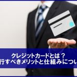 クレジットカードとは?発行すべきメリットと仕組みについて